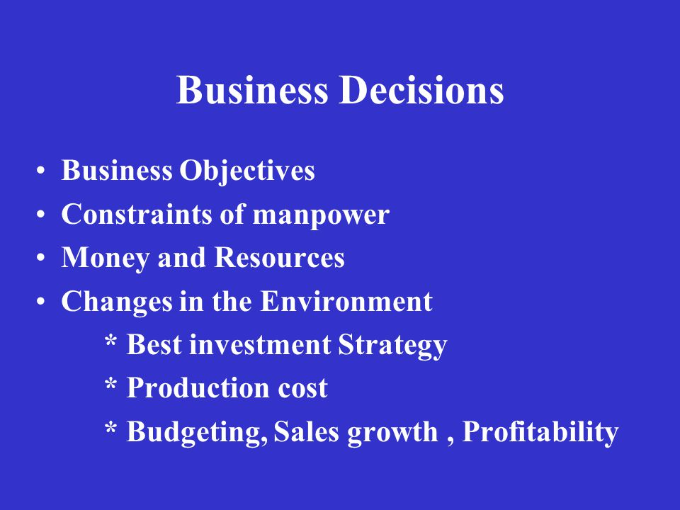 Business Decisions Business Objectives Constraints of manpower Money and Resources Changes in the Environment * Best investment Strategy * Production cost * Budgeting, Sales growth, Profitability