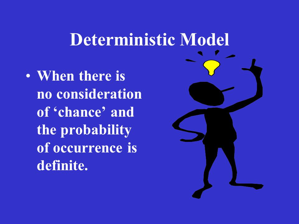 Deterministic Model When there is no consideration of 'chance' and the probability of occurrence is definite.
