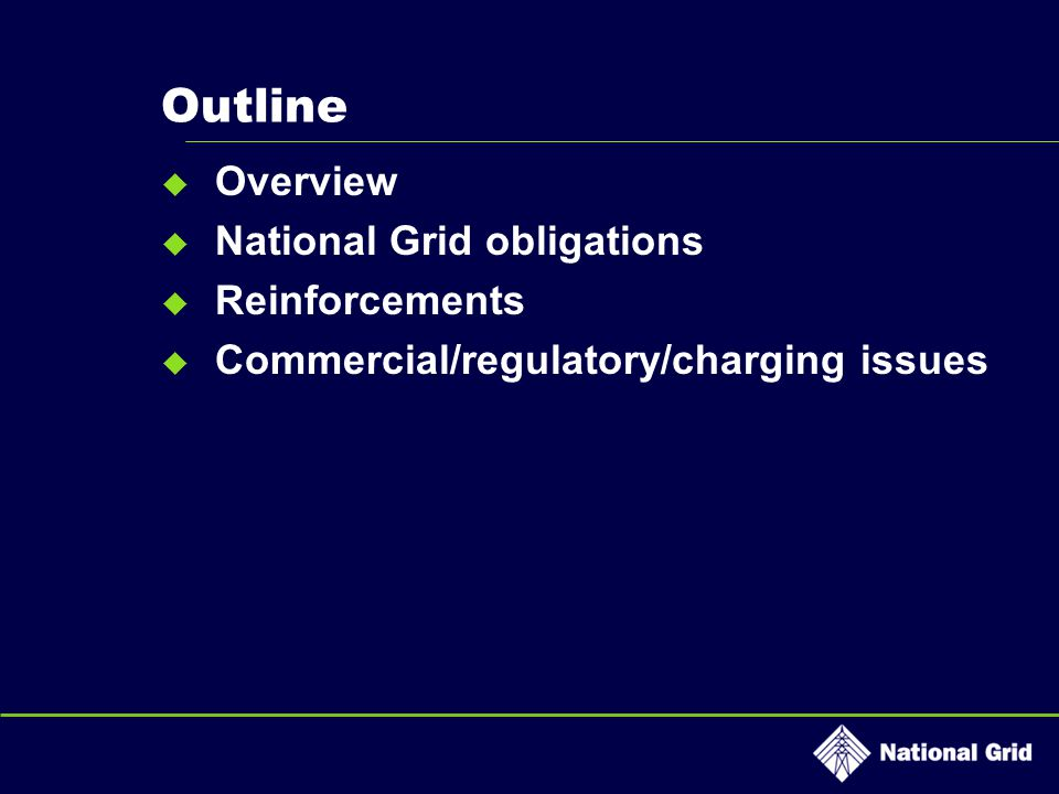Outline  Overview  National Grid obligations  Reinforcements  Commercial/regulatory/charging issues