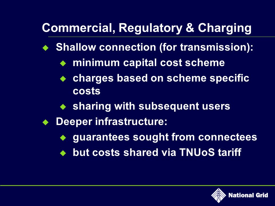 Commercial, Regulatory & Charging  Shallow connection (for transmission):  minimum capital cost scheme  charges based on scheme specific costs  sharing with subsequent users  Deeper infrastructure:  guarantees sought from connectees  but costs shared via TNUoS tariff