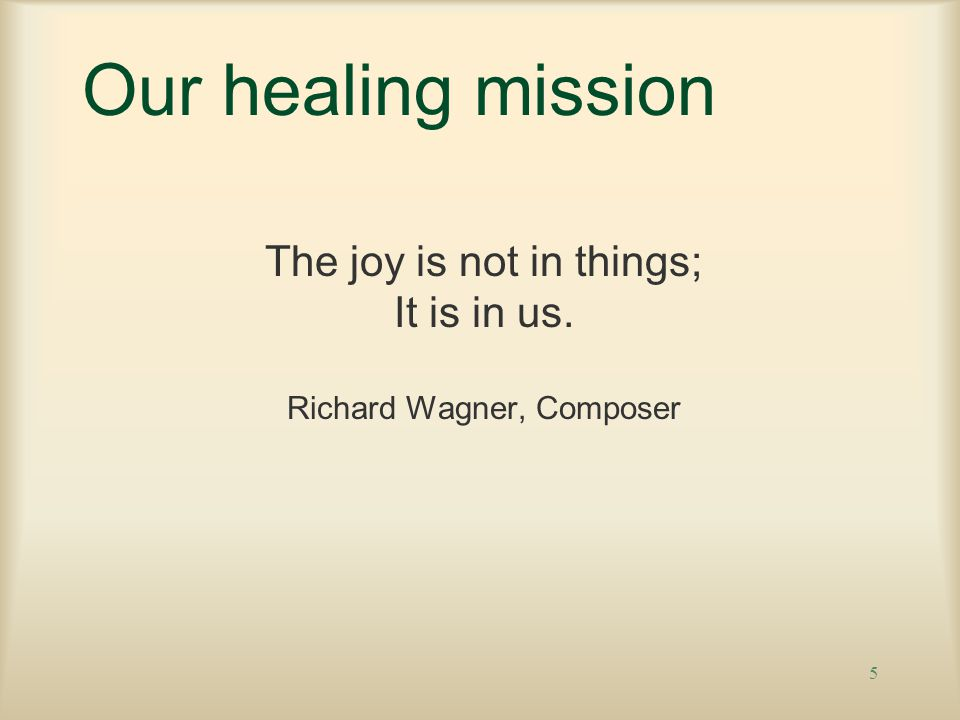 5 Our healing mission The joy is not in things; It is in us. Richard Wagner, Composer