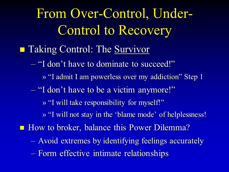 From Over-Control, Under- Control to Recovery Taking Control: The Survivor Taking Control: The Survivor – I don't have to dominate to succeed! » I admit I am powerless over my addiction Step 1 – I don't have to be a victim anymore! » I will take responsibility for myself! » I will not stay in the 'blame mode' of helplessness.