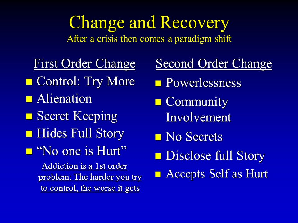 Change and Recovery After a crisis then comes a paradigm shift First Order Change Control: Try More Control: Try More Alienation Alienation Secret Keeping Secret Keeping Hides Full Story Hides Full Story No one is Hurt No one is Hurt Addiction is a 1st order problem: The harder you try to control, the worse it gets Second Order Change Powerlessness Community Involvement No Secrets Disclose full Story Accepts Self as Hurt