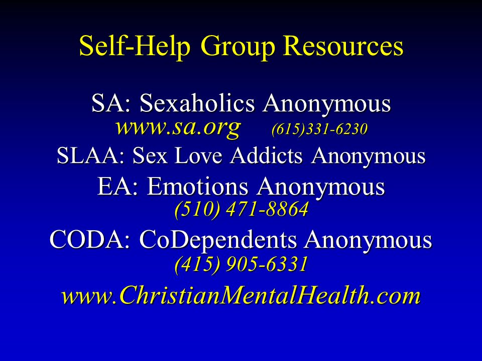 Self-Help Group Resources SA: Sexaholics Anonymous www.sa.org (615)331-6230 SLAA: Sex Love Addicts Anonymous EA: Emotions Anonymous (510) 471-8864 CODA: CoDependents Anonymous (415) 905-6331 www.ChristianMentalHealth.com