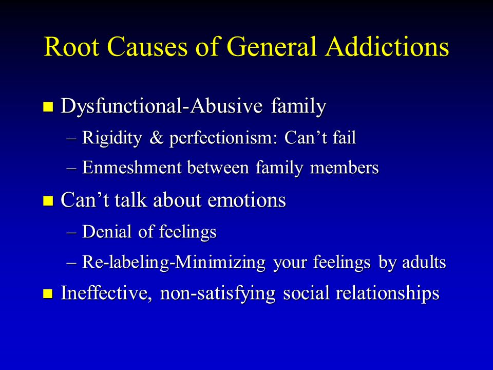 Root Causes of General Addictions Dysfunctional-Abusive family Dysfunctional-Abusive family –Rigidity & perfectionism: Can't fail –Enmeshment between family members Can't talk about emotions Can't talk about emotions –Denial of feelings –Re-labeling-Minimizing your feelings by adults Ineffective, non-satisfying social relationships Ineffective, non-satisfying social relationships