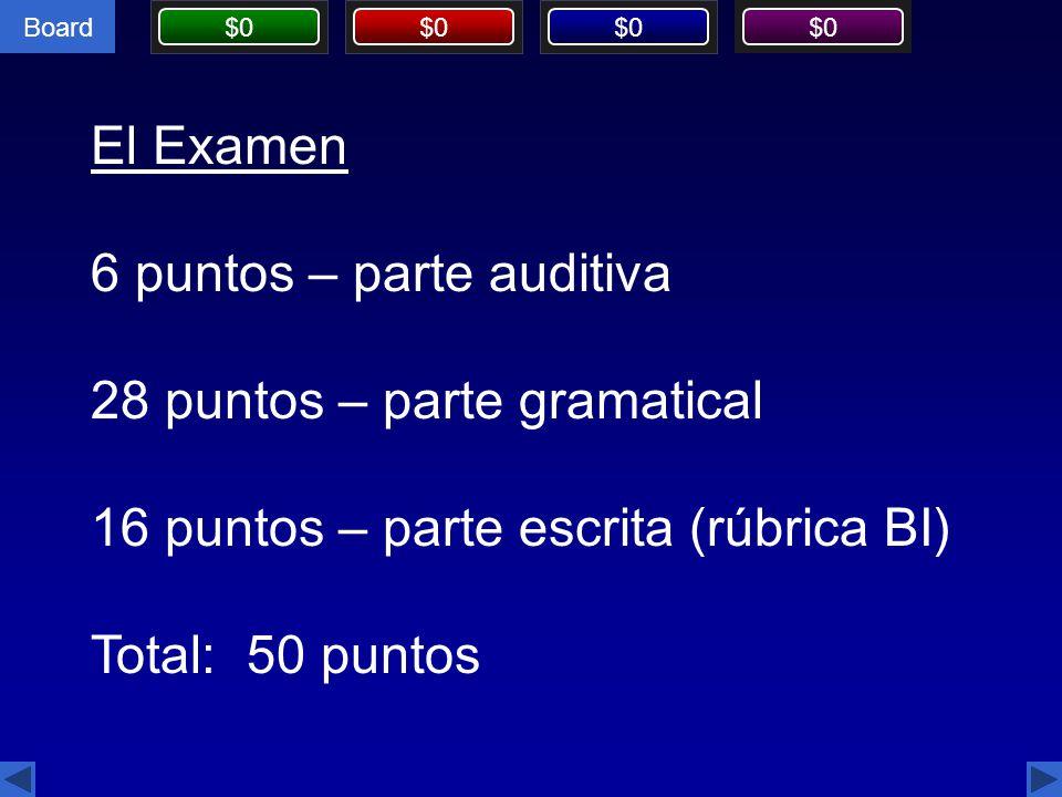 Board $0 El Examen 6 puntos – parte auditiva 28 puntos – parte gramatical 16 puntos – parte escrita (rúbrica BI) Total: 50 puntos
