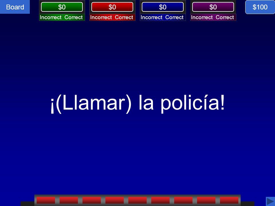 Board CorrectIncorrectCorrectIncorrectCorrectIncorrectCorrectIncorrect $0 ¡(Llamar) la policía.