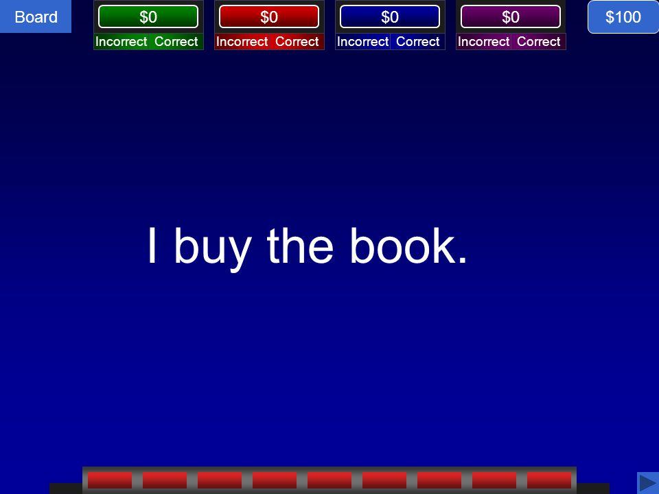 Board CorrectIncorrectCorrectIncorrectCorrectIncorrectCorrectIncorrect $0 I buy the book. $100