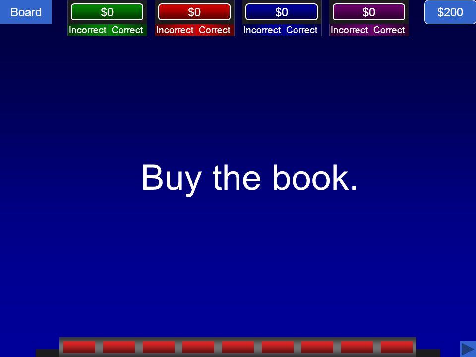 Board CorrectIncorrectCorrectIncorrectCorrectIncorrectCorrectIncorrect $0 Buy the book. $200