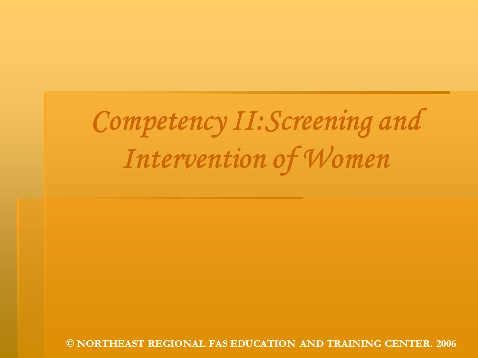 Competency II:Screening and Intervention of Women © NORTHEAST REGIONAL FAS EDUCATION AND TRAINING CENTER. 2006