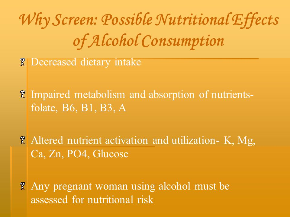 Why Screen: Possible Nutritional Effects of Alcohol Consumption Decreased dietary intake Impaired metabolism and absorption of nutrients- folate, B6,