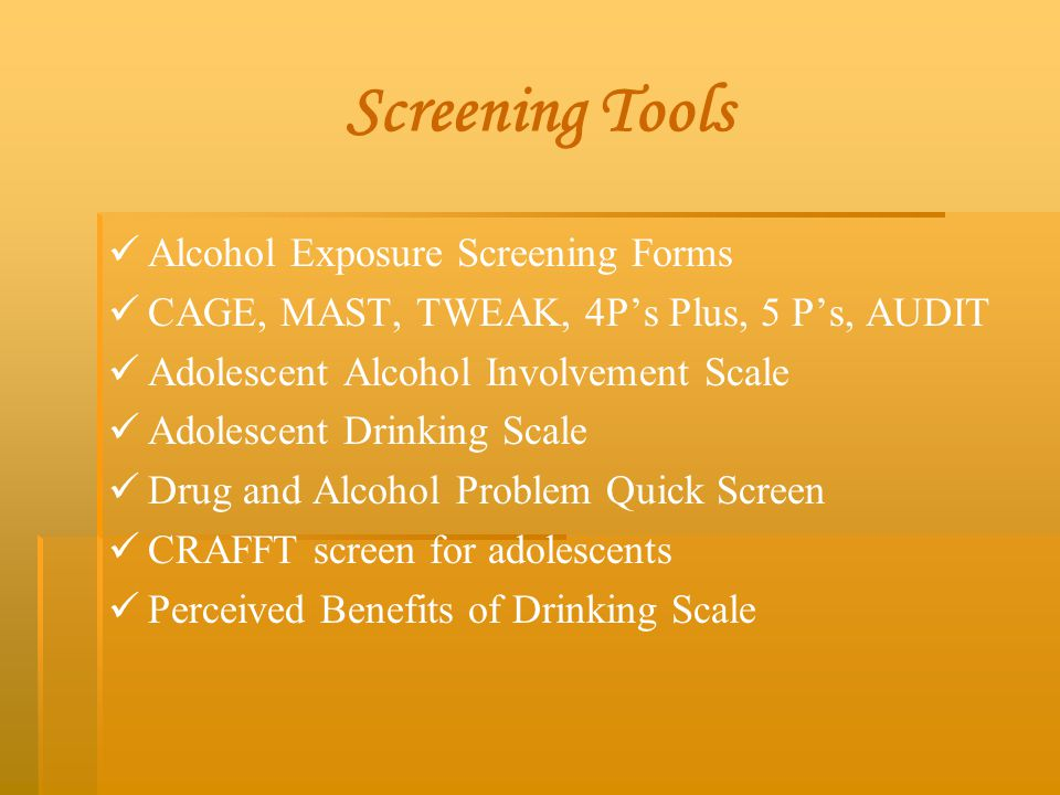Screening Tools Alcohol Exposure Screening Forms CAGE, MAST, TWEAK, 4P's Plus, 5 P's, AUDIT Adolescent Alcohol Involvement Scale Adolescent Drinking S