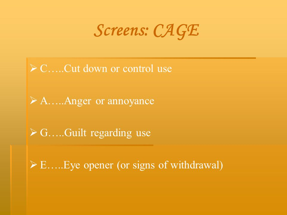 Screens: CAGE   C…..Cut down or control use   A…..Anger or annoyance   G…..Guilt regarding use   E…..Eye opener (or signs of withdrawal)