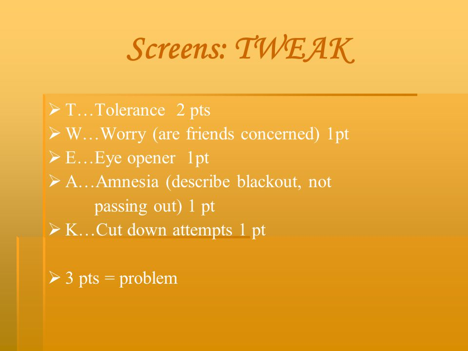 Screens: TWEAK   T…Tolerance 2 pts   W…Worry (are friends concerned) 1pt   E…Eye opener 1pt   A…Amnesia (describe blackout, not passing out) 1