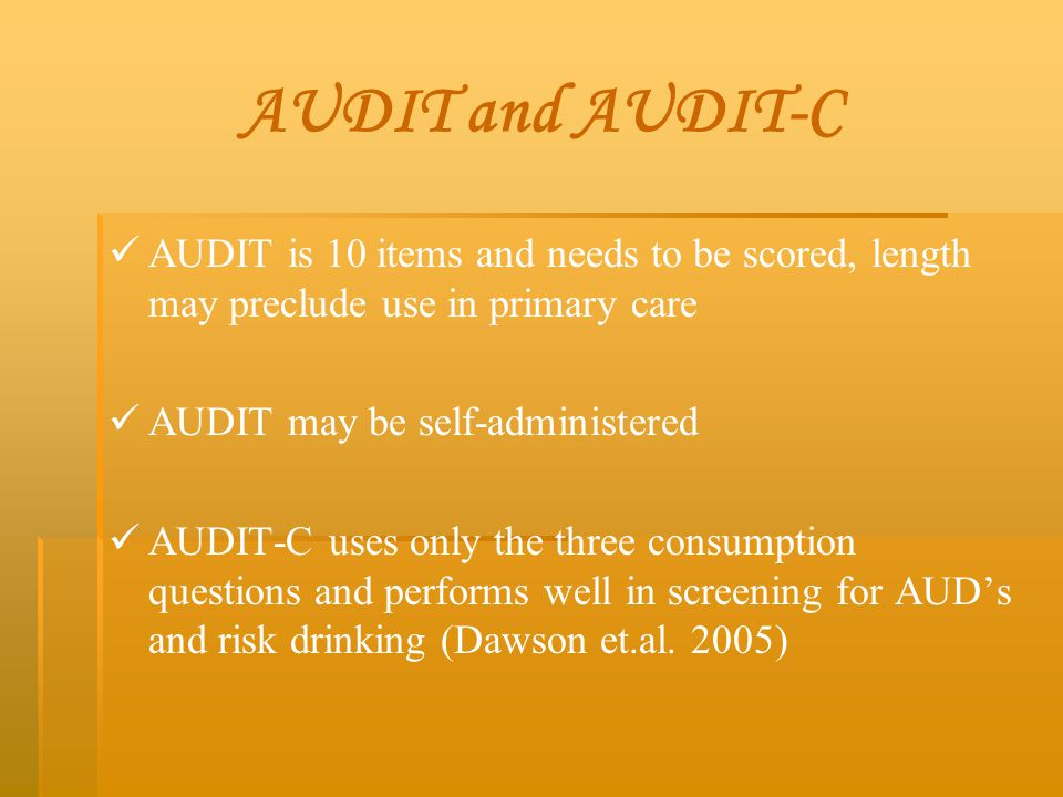 AUDIT and AUDIT-C AUDIT is 10 items and needs to be scored, length may preclude use in primary care AUDIT may be self-administered AUDIT-C uses only t
