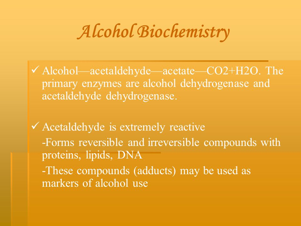 Alcohol Biochemistry Alcohol—acetaldehyde—acetate—CO2+H2O. The primary enzymes are alcohol dehydrogenase and acetaldehyde dehydrogenase. Acetaldehyde