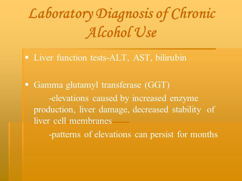 Laboratory Diagnosis of Chronic Alcohol Use   Liver function tests-ALT, AST, bilirubin   Gamma glutamyl transferase (GGT) -elevations caused by in