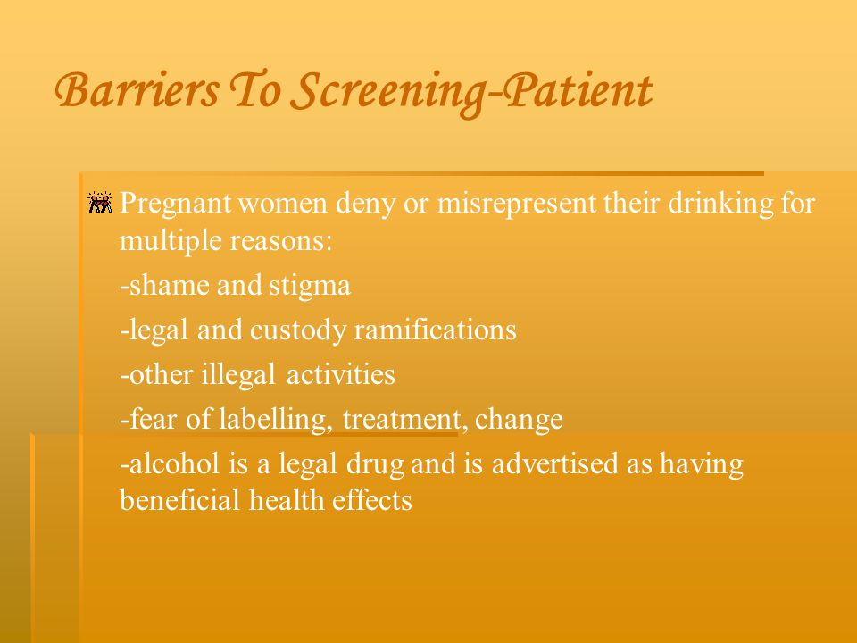 Barriers To Screening-Patient Pregnant women deny or misrepresent their drinking for multiple reasons: -shame and stigma -legal and custody ramificati