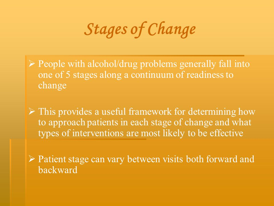 Stages of Change   People with alcohol/drug problems generally fall into one of 5 stages along a continuum of readiness to change   This provides