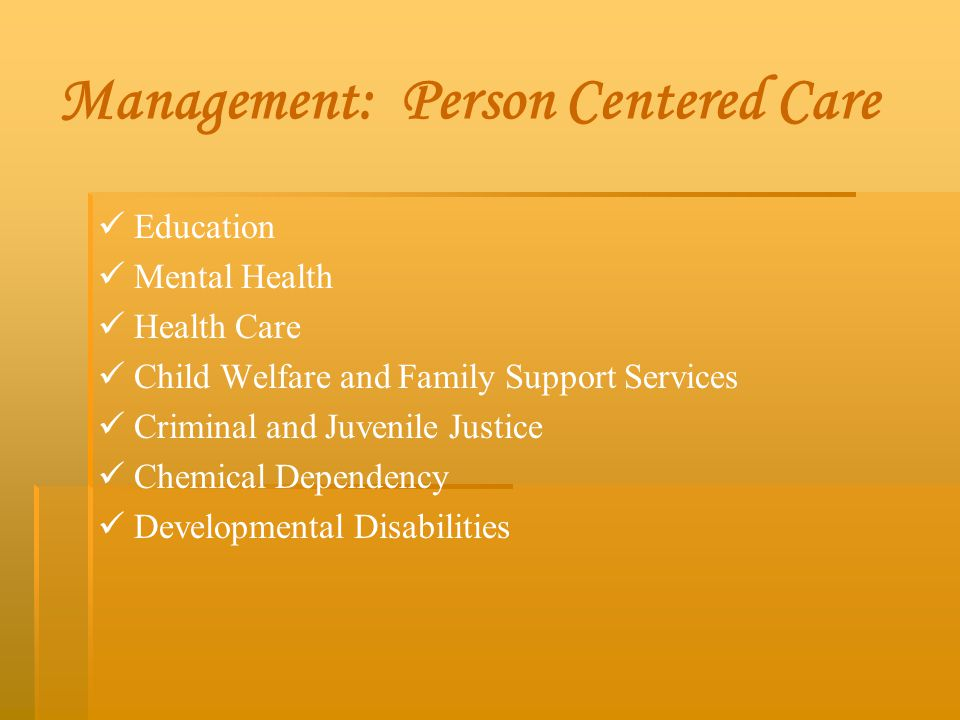 Management: Person Centered Care Education Mental Health Health Care Child Welfare and Family Support Services Criminal and Juvenile Justice Chemical