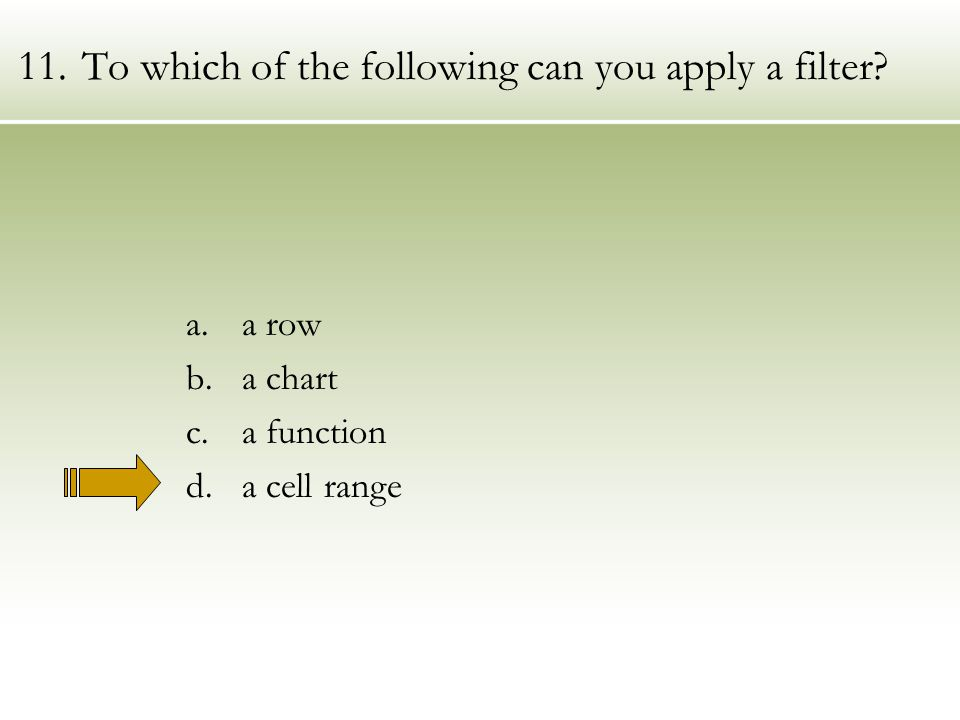 11.To which of the following can you apply a filter a.a row b.a chart c.a function d.a cell range
