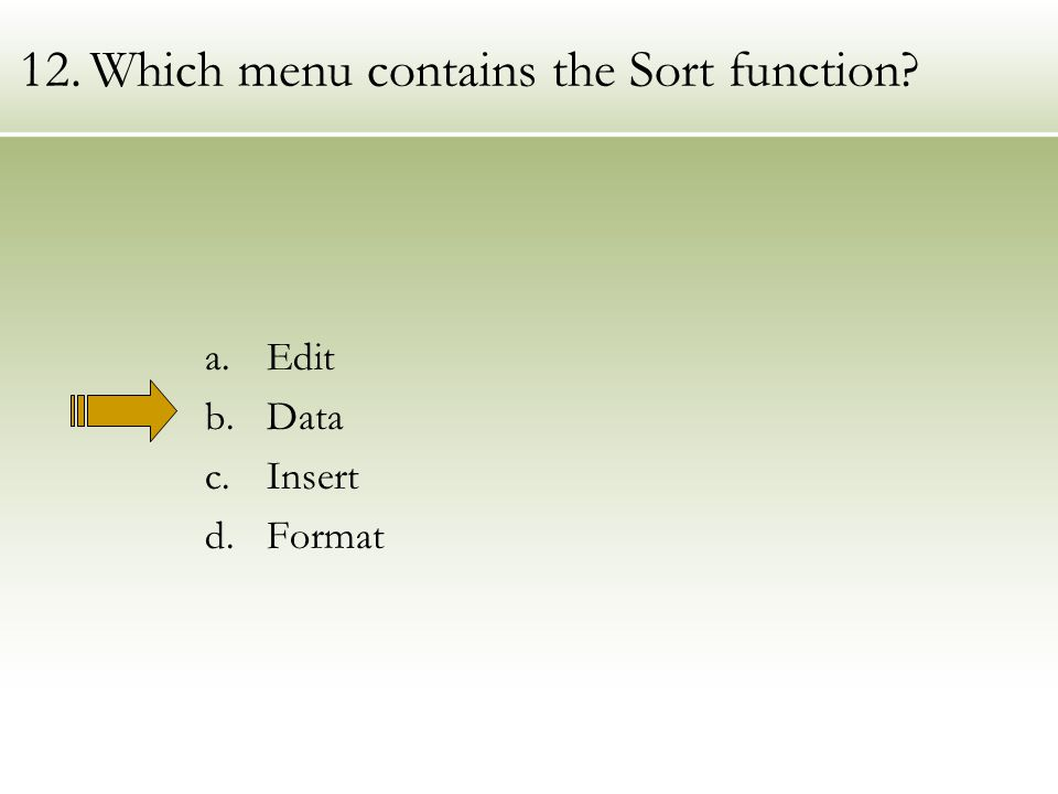 12.Which menu contains the Sort function a.Edit b.Data c.Insert d.Format