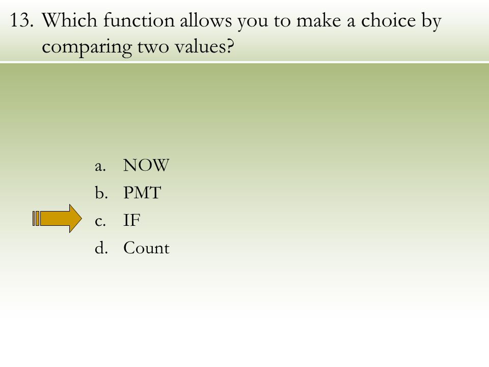 13.Which function allows you to make a choice by comparing two values a.NOW b.PMT c.IF d.Count