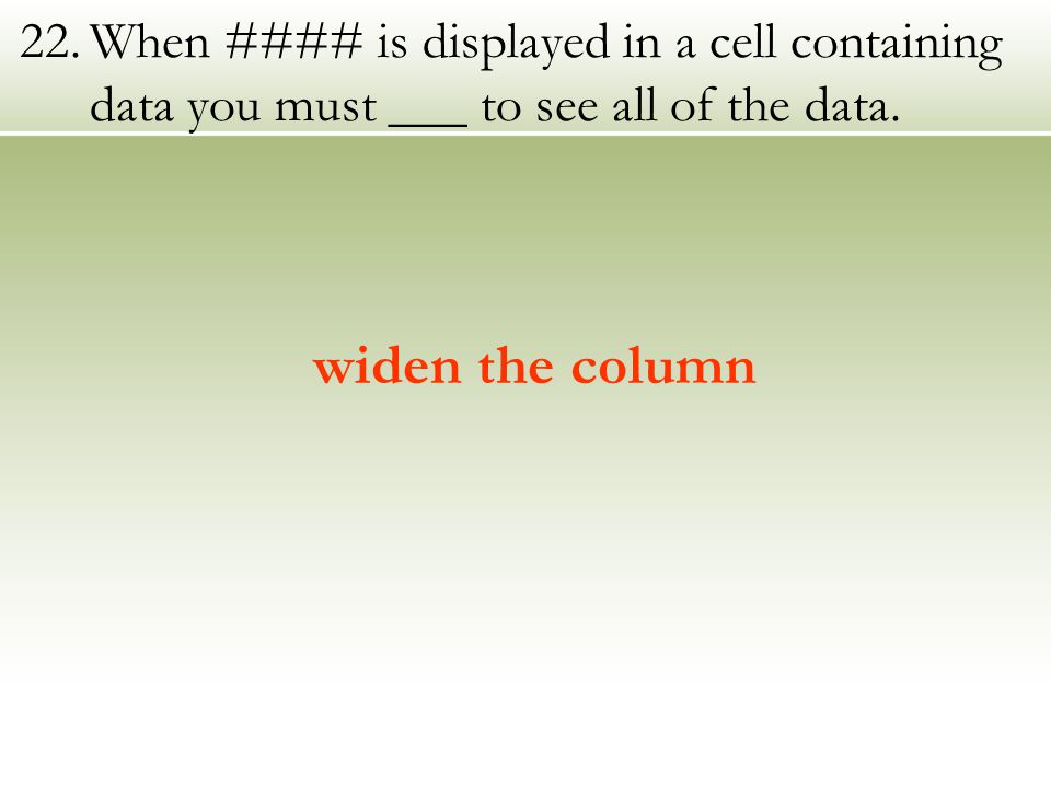 22.When #### is displayed in a cell containing data you must ___ to see all of the data.
