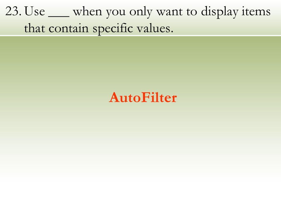 23.Use ___ when you only want to display items that contain specific values. AutoFilter
