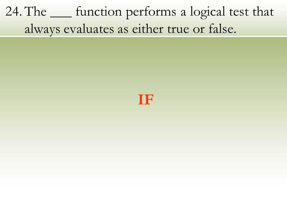 24.The ___ function performs a logical test that always evaluates as either true or false. IF