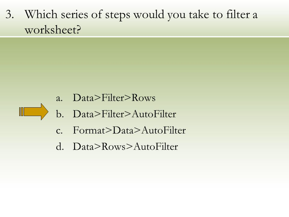 3.Which series of steps would you take to filter a worksheet.