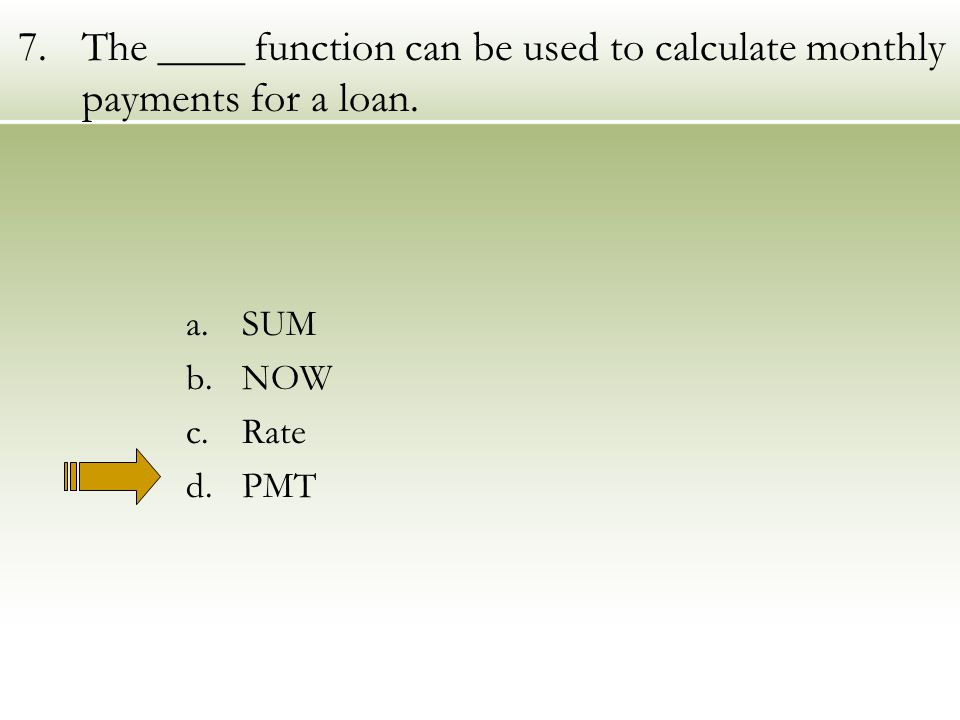 7.The ____ function can be used to calculate monthly payments for a loan. a.SUM b.NOW c.Rate d.PMT