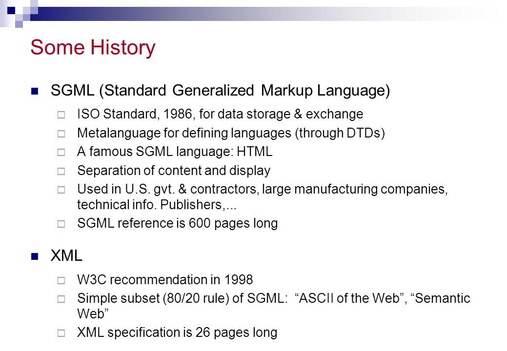 Timeline 1986  SGML becomes a standard 1989  Tim Berners-Lee creates the WWW 1994  W3C established 1998  XML 1.0 W3C Recommendation Jan 2000  XHTML becomes W3C Recommendation  A Reformulation of HTML 4 in XML 1.0 Oct 2000  W3c XML 1.0 (Second Edition) Recommendation  http://www.w3.org/TR/REC-xml Oct 2002  XML 1.1 Candidate Recommendation  updates XML to use Unicode 3