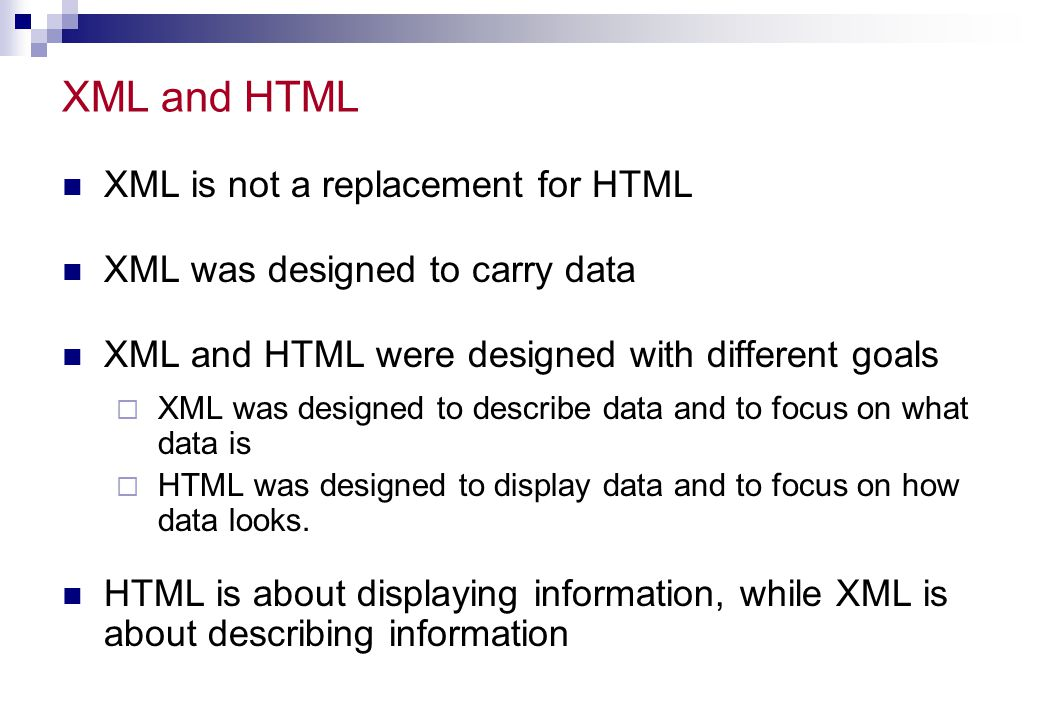 HTML and XML, I HTML is used to mark up text so it can be displayed to users XML is used to mark up data so it can be processed by computers HTML describes both structure (e.g.,, ) and appearance (e.g.,, ) XML describes only content, or meaning HTML uses a fixed, unchangeable set of tags In XML, you make up your own tags