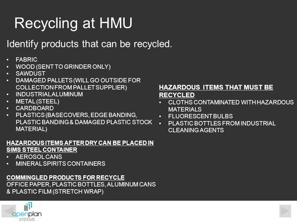 Recycling at HMU Identify products that can be recycled. FABRIC WOOD (SENT TO GRINDER ONLY) SAWDUST DAMAGED PALLETS (WILL GO OUTSIDE FOR COLLECTION FR