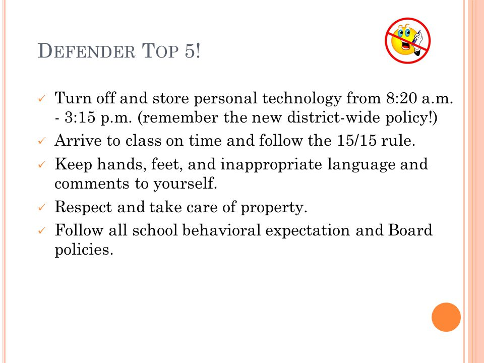 D EFENDER T OP 5! Turn off and store personal technology from 8:20 a.m. - 3:15 p.m. (remember the new district-wide policy!) Arrive to class on time a