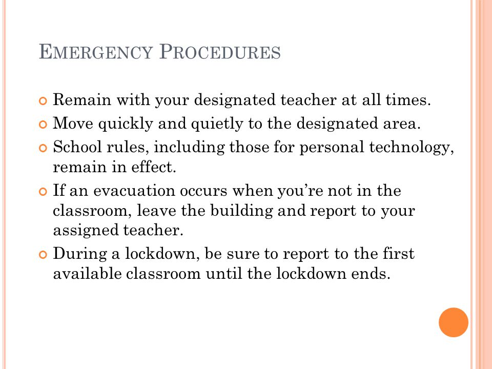 E MERGENCY P ROCEDURES Remain with your designated teacher at all times. Move quickly and quietly to the designated area. School rules, including thos