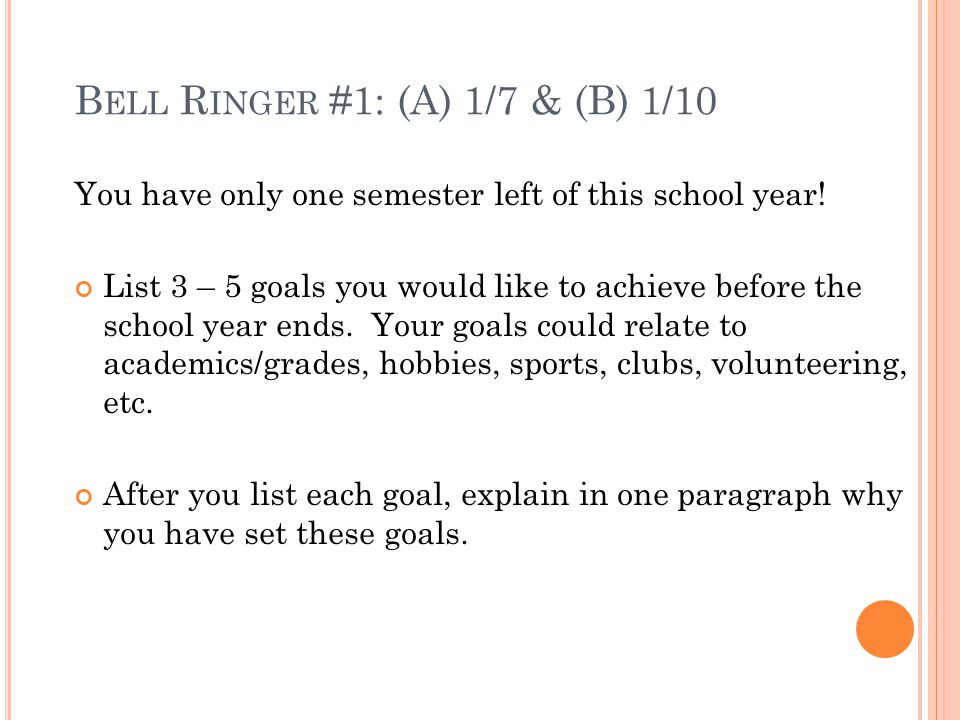 B ELL R INGER #1: (A) 1/7 & (B) 1/10 You have only one semester left of this school year! List 3 – 5 goals you would like to achieve before the school