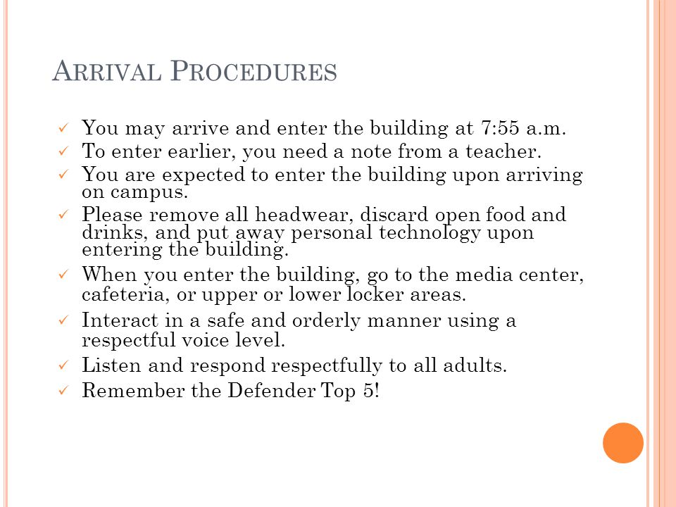 A RRIVAL P ROCEDURES You may arrive and enter the building at 7:55 a.m. To enter earlier, you need a note from a teacher. You are expected to enter th