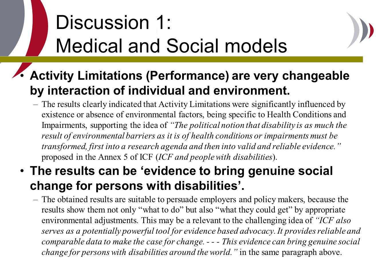 Discussion 1: Medical and Social models Activity Limitations (Performance) are very changeable by interaction of individual and environment. –The resu