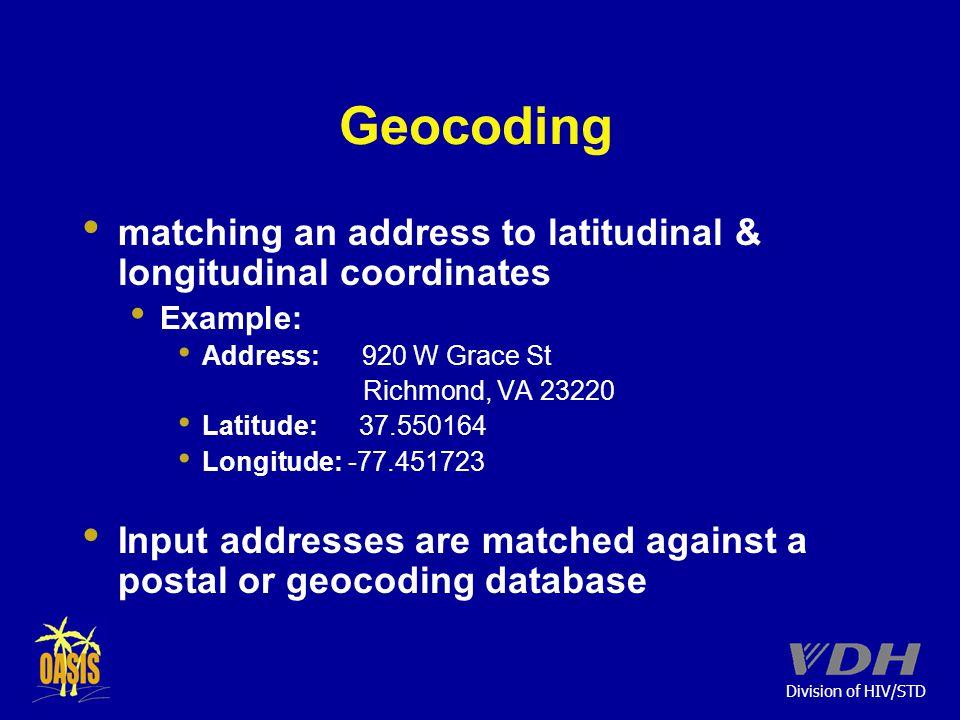 Division of HIV/STD Geocoding matching an address to latitudinal & longitudinal coordinates Example: Address: 920 W Grace St Richmond, VA 23220 Latitude: 37.550164 Longitude: -77.451723 Input addresses are matched against a postal or geocoding database