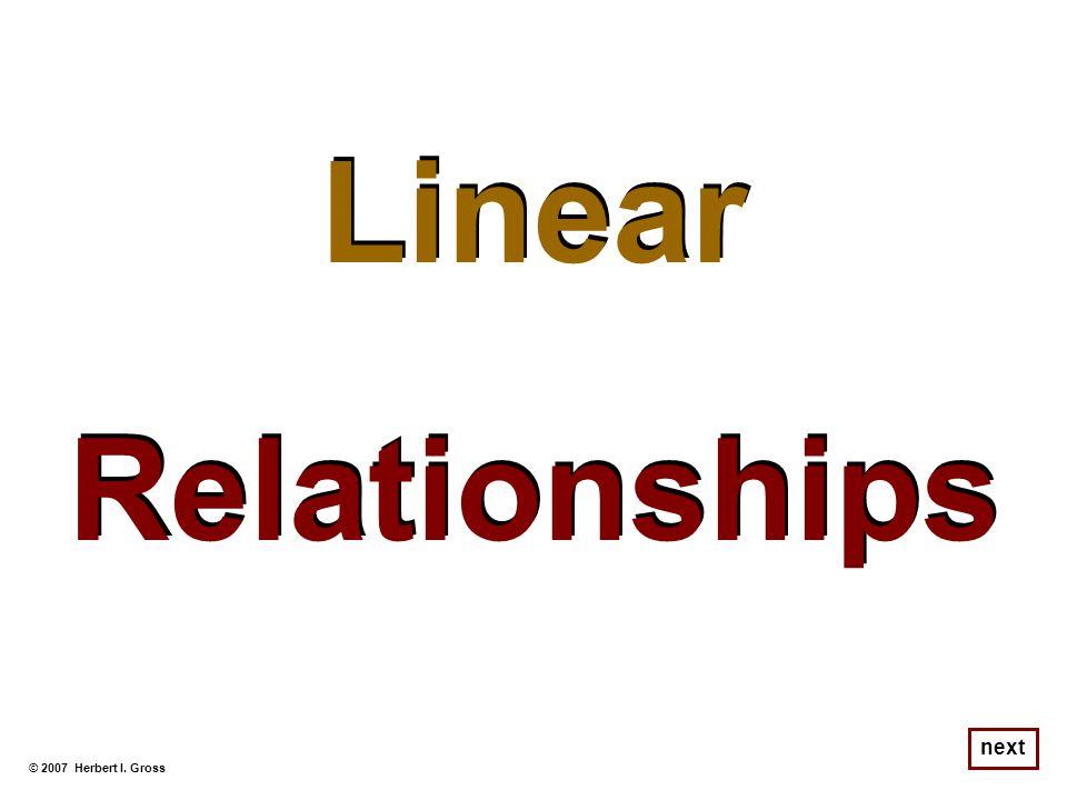 Linear Relationships Linear Relationships © 2007 Herbert I. Gross next