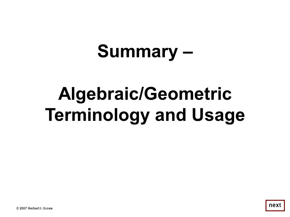 next © 2007 Herbert I. Gross Summary – Algebraic/Geometric Terminology and Usage