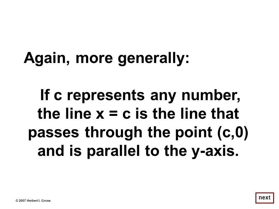 Again, more generally: If c represents any number, the line x = c is the line that passes through the point (c,0) and is parallel to the y-axis.