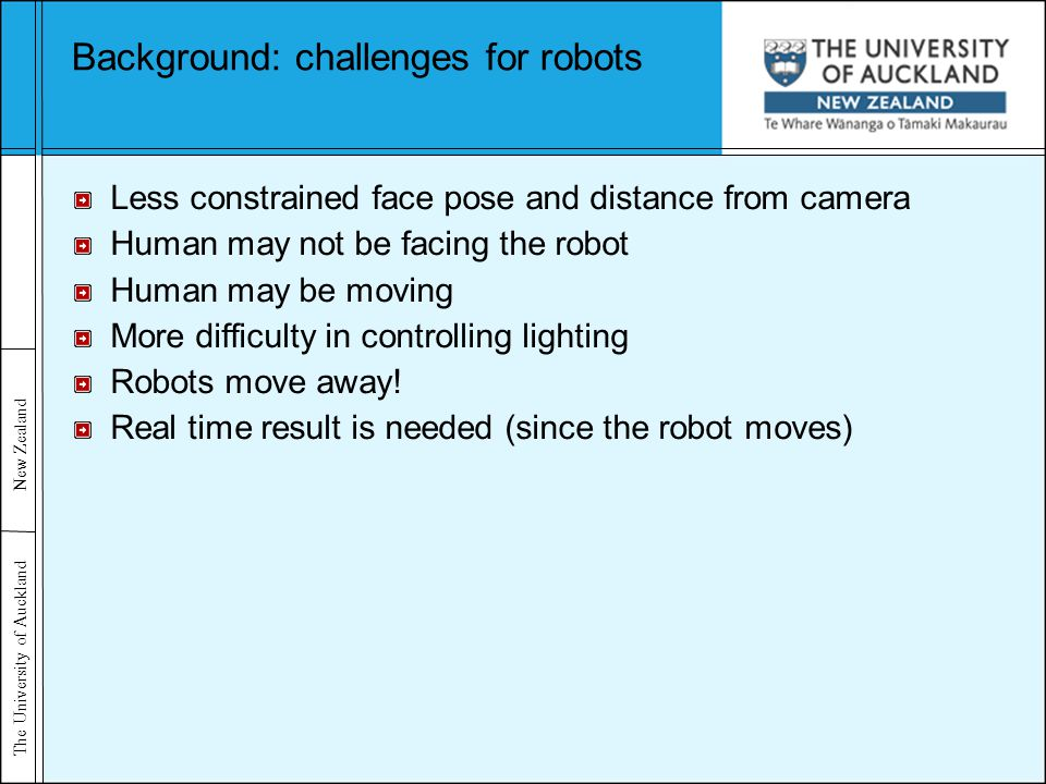 The University of Auckland New Zealand Background: challenges for robots Less constrained face pose and distance from camera Human may not be facing the robot Human may be moving More difficulty in controlling lighting Robots move away.