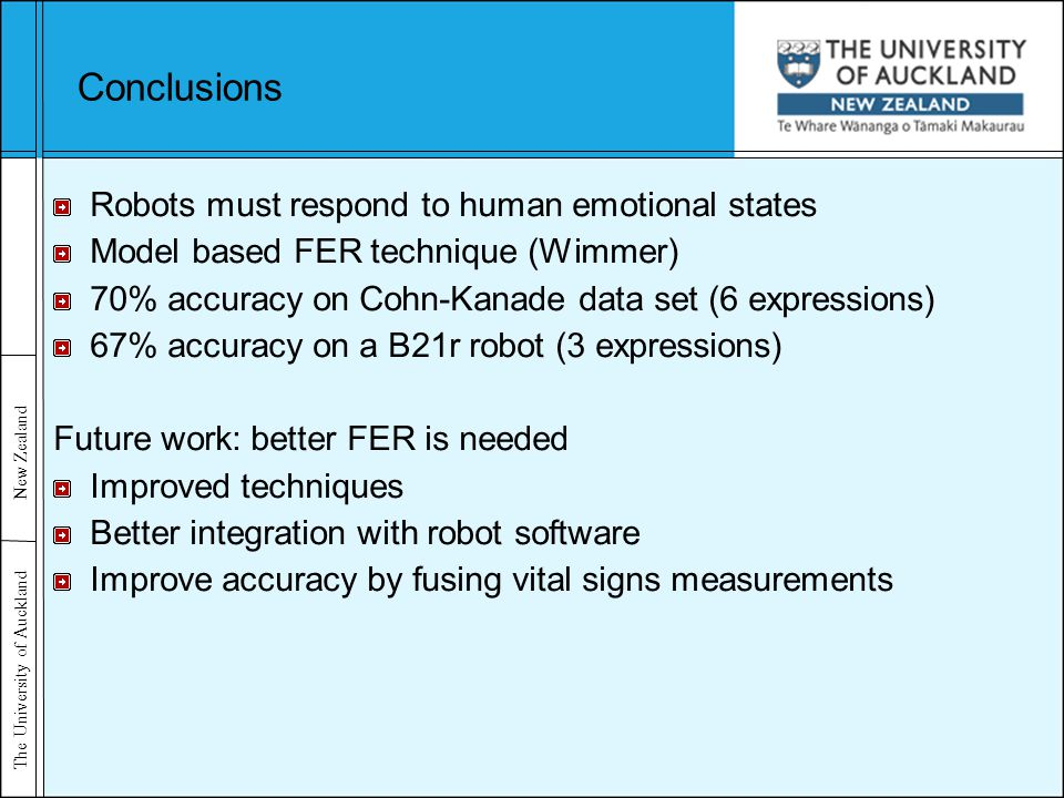 The University of Auckland New Zealand Conclusions Robots must respond to human emotional states Model based FER technique (Wimmer) 70% accuracy on Cohn-Kanade data set (6 expressions) 67% accuracy on a B21r robot (3 expressions) Future work: better FER is needed Improved techniques Better integration with robot software Improve accuracy by fusing vital signs measurements