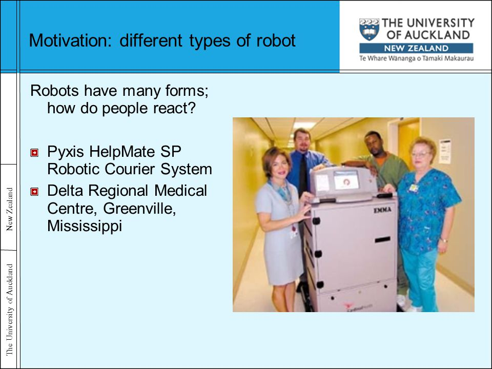The University of Auckland New Zealand Motivation: different types of robot Robots have many forms; how do people react.