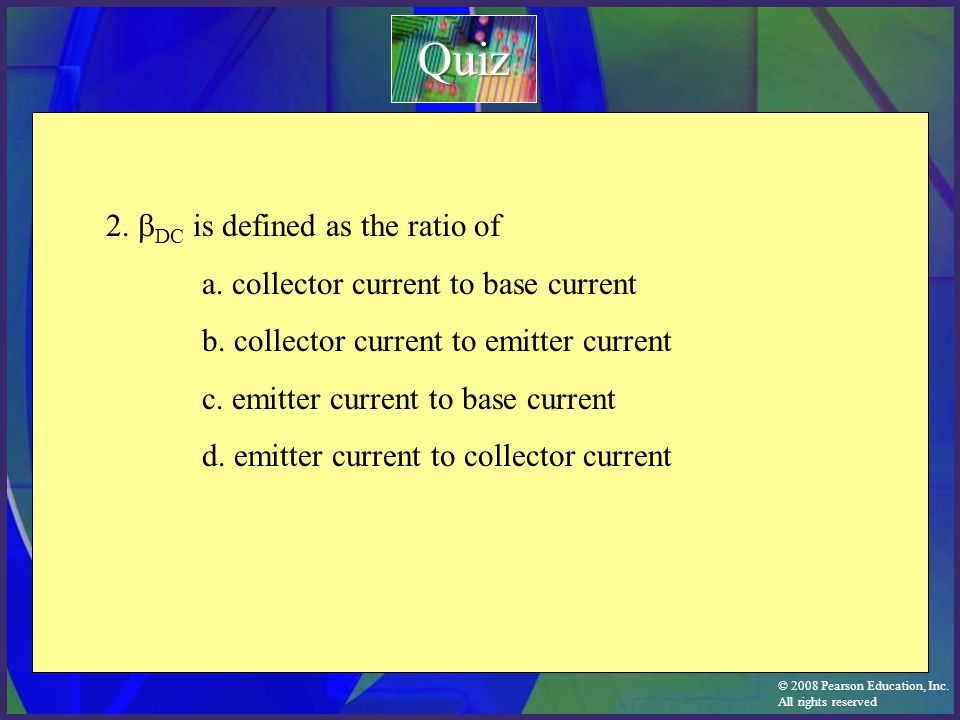 © 2008 Pearson Education, Inc. All rights reserved 2.  DC is defined as the ratio of a. collector current to base current b. collector current to emi