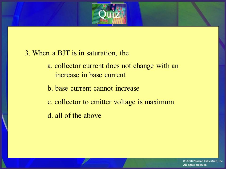 © 2008 Pearson Education, Inc. All rights reserved a. collector current does not change with an increase in base current b. base current cannot increa