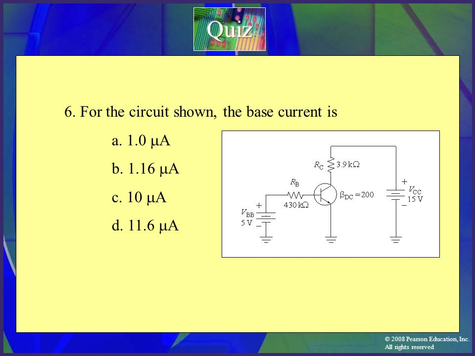 © 2008 Pearson Education, Inc. All rights reserved 6. For the circuit shown, the base current is a. 1.0  A b. 1.16  A c. 10  A d. 11.6  A